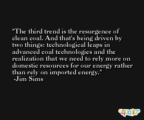 The third trend is the resurgence of clean coal. And that's being driven by two things: technological leaps in advanced coal technologies and the realization that we need to rely more on domestic resources for our energy rather than rely on imported energy. -Jim Sims