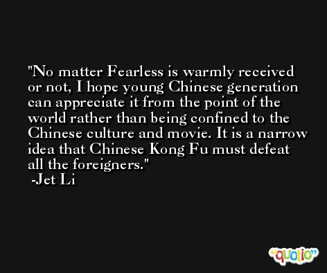 No matter Fearless is warmly received or not, I hope young Chinese generation can appreciate it from the point of the world rather than being confined to the Chinese culture and movie. It is a narrow idea that Chinese Kong Fu must defeat all the foreigners. -Jet Li