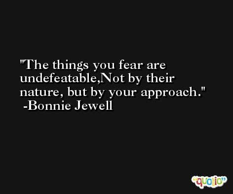 The things you fear are undefeatable,Not by their nature, but by your approach. -Bonnie Jewell