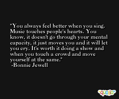 You always feel better when you sing. Music touches people's hearts. You know, it doesn't go through your mental capacity, it just moves you and it will let you cry. It's worth it doing a show and when you touch a crowd and move yourself at the same. -Bonnie Jewell