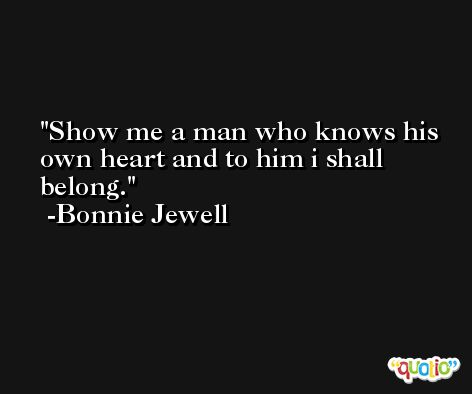 Show me a man who knows his own heart and to him i shall belong. -Bonnie Jewell