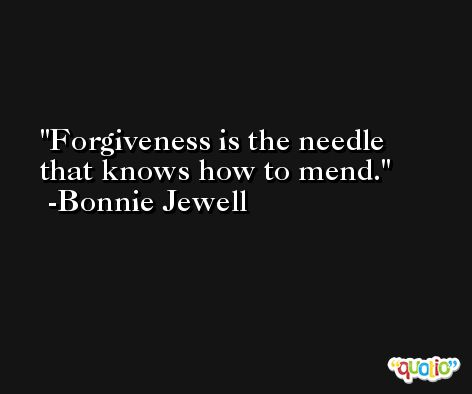 Forgiveness is the needle that knows how to mend. -Bonnie Jewell
