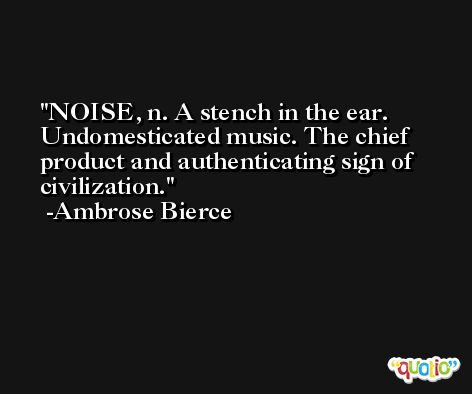 NOISE, n. A stench in the ear. Undomesticated music. The chief product and authenticating sign of civilization. -Ambrose Bierce