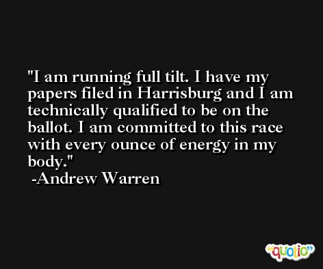 I am running full tilt. I have my papers filed in Harrisburg and I am technically qualified to be on the ballot. I am committed to this race with every ounce of energy in my body. -Andrew Warren