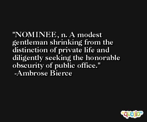 NOMINEE, n. A modest gentleman shrinking from the distinction of private life and diligently seeking the honorable obscurity of public office. -Ambrose Bierce