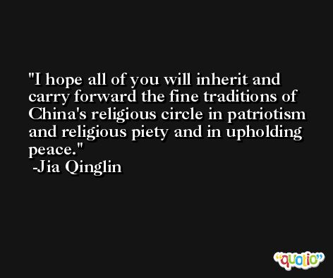 I hope all of you will inherit and carry forward the fine traditions of China's religious circle in patriotism and religious piety and in upholding peace. -Jia Qinglin