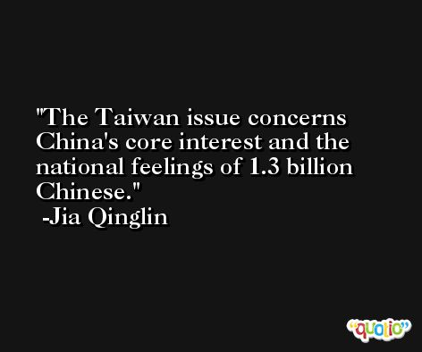 The Taiwan issue concerns China's core interest and the national feelings of 1.3 billion Chinese. -Jia Qinglin