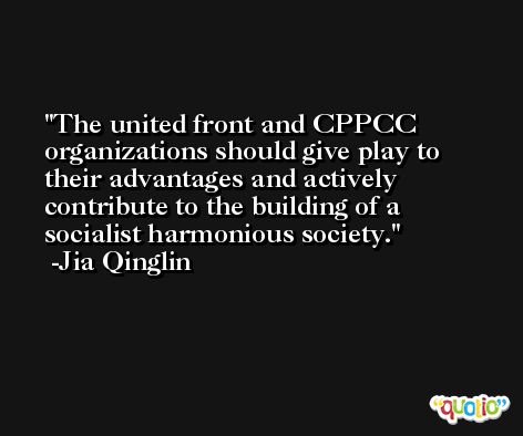 The united front and CPPCC organizations should give play to their advantages and actively contribute to the building of a socialist harmonious society. -Jia Qinglin