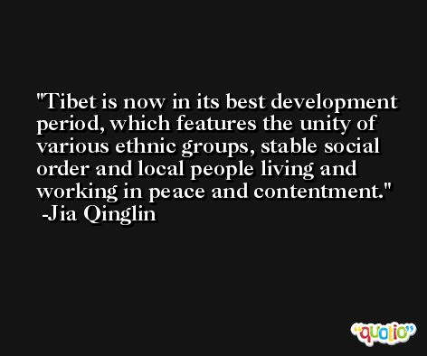 Tibet is now in its best development period, which features the unity of various ethnic groups, stable social order and local people living and working in peace and contentment. -Jia Qinglin