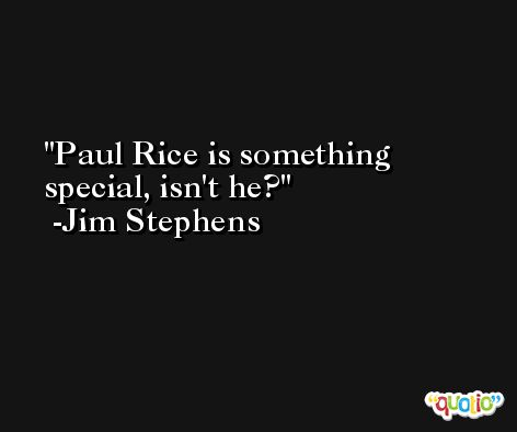 Paul Rice is something special, isn't he? -Jim Stephens