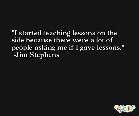 I started teaching lessons on the side because there were a lot of people asking me if I gave lessons. -Jim Stephens