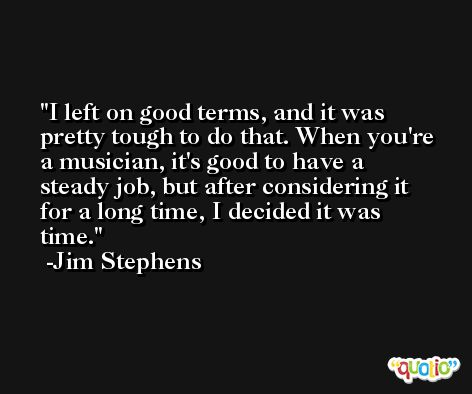 I left on good terms, and it was pretty tough to do that. When you're a musician, it's good to have a steady job, but after considering it for a long time, I decided it was time. -Jim Stephens