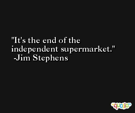 It's the end of the independent supermarket. -Jim Stephens