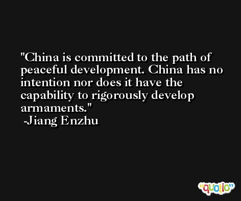 China is committed to the path of peaceful development. China has no intention nor does it have the capability to rigorously develop armaments. -Jiang Enzhu