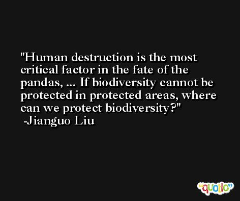 Human destruction is the most critical factor in the fate of the pandas, ... If biodiversity cannot be protected in protected areas, where can we protect biodiversity? -Jianguo Liu