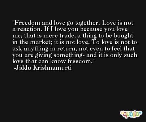 Freedom and love go together. Love is not a reaction. If I love you because you love me, that is mere trade, a thing to be bought in the market; it is not love. To love is not to ask anything in return, not even to feel that you are giving something- and it is only such love that can know freedom. -Jiddu Krishnamurti