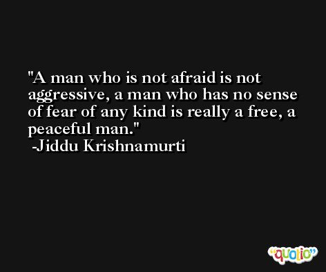 A man who is not afraid is not aggressive, a man who has no sense of fear of any kind is really a free, a peaceful man. -Jiddu Krishnamurti