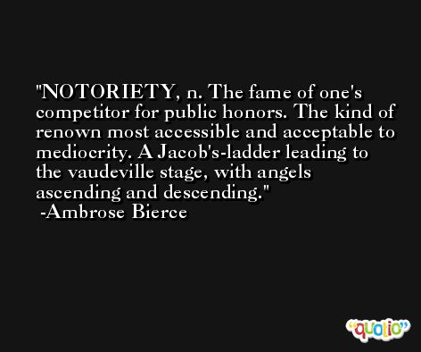 NOTORIETY, n. The fame of one's competitor for public honors. The kind of renown most accessible and acceptable to mediocrity. A Jacob's-ladder leading to the vaudeville stage, with angels ascending and descending. -Ambrose Bierce