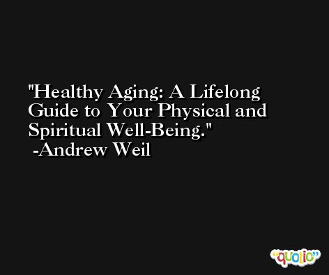 Healthy Aging: A Lifelong Guide to Your Physical and Spiritual Well-Being. -Andrew Weil