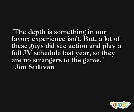 The depth is something in our favor; experience isn't. But, a lot of these guys did see action and play a full JV schedule last year, so they are no strangers to the game. -Jim Sullivan