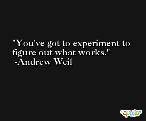 You've got to experiment to figure out what works. -Andrew Weil