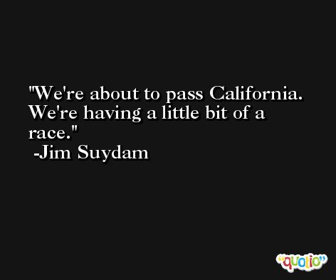 We're about to pass California. We're having a little bit of a race. -Jim Suydam