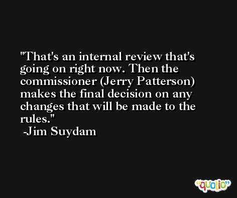 That's an internal review that's going on right now. Then the commissioner (Jerry Patterson) makes the final decision on any changes that will be made to the rules. -Jim Suydam