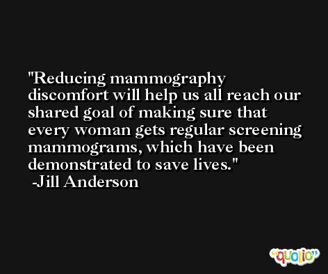 Reducing mammography discomfort will help us all reach our shared goal of making sure that every woman gets regular screening mammograms, which have been demonstrated to save lives. -Jill Anderson