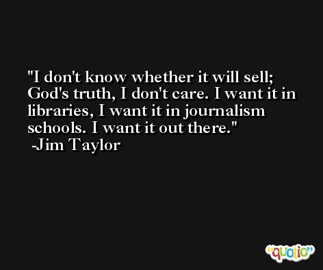 I don't know whether it will sell; God's truth, I don't care. I want it in libraries, I want it in journalism schools. I want it out there. -Jim Taylor