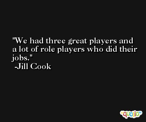 We had three great players and a lot of role players who did their jobs. -Jill Cook
