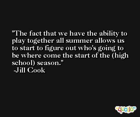 The fact that we have the ability to play together all summer allows us to start to figure out who's going to be where come the start of the (high school) season. -Jill Cook