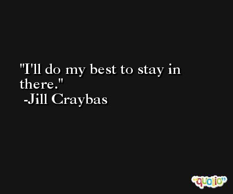 I'll do my best to stay in there. -Jill Craybas
