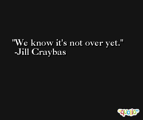 We know it's not over yet. -Jill Craybas