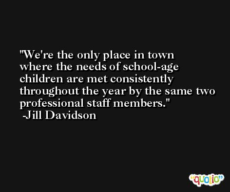 We're the only place in town where the needs of school-age children are met consistently throughout the year by the same two professional staff members. -Jill Davidson