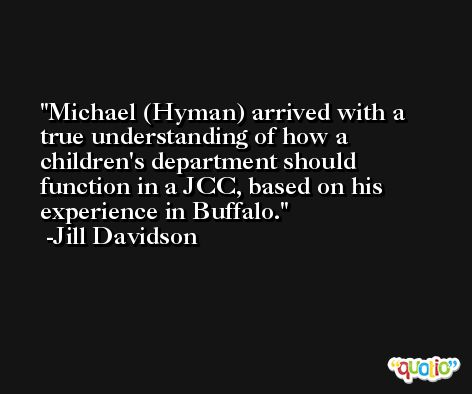 Michael (Hyman) arrived with a true understanding of how a children's department should function in a JCC, based on his experience in Buffalo. -Jill Davidson