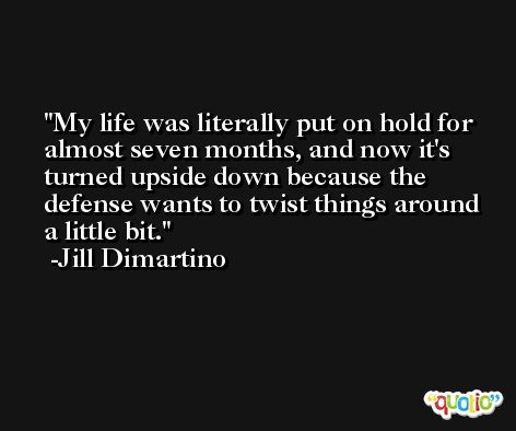 My life was literally put on hold for almost seven months, and now it's turned upside down because the defense wants to twist things around a little bit. -Jill Dimartino
