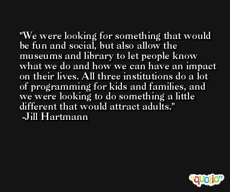 We were looking for something that would be fun and social, but also allow the museums and library to let people know what we do and how we can have an impact on their lives. All three institutions do a lot of programming for kids and families, and we were looking to do something a little different that would attract adults. -Jill Hartmann