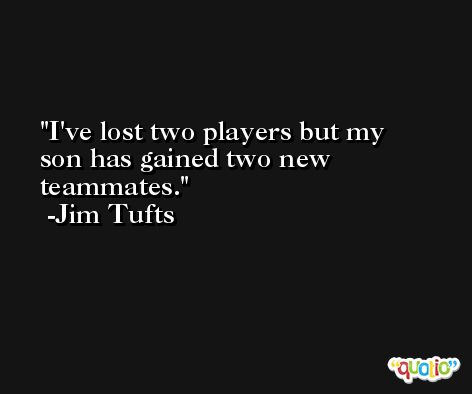 I've lost two players but my son has gained two new teammates. -Jim Tufts