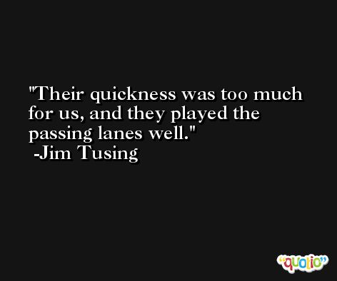 Their quickness was too much for us, and they played the passing lanes well. -Jim Tusing