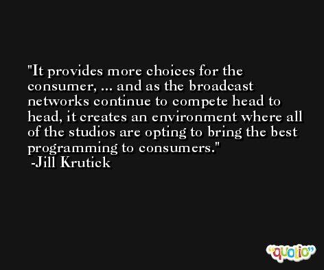 It provides more choices for the consumer, ... and as the broadcast networks continue to compete head to head, it creates an environment where all of the studios are opting to bring the best programming to consumers. -Jill Krutick