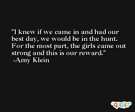 I knew if we came in and had our best day, we would be in the hunt. For the most part, the girls came out strong and this is our reward. -Amy Klein