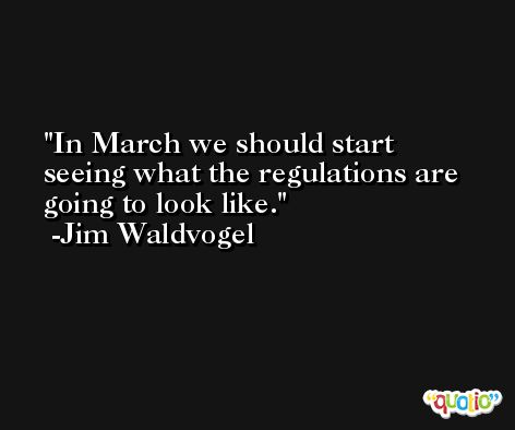 In March we should start seeing what the regulations are going to look like. -Jim Waldvogel