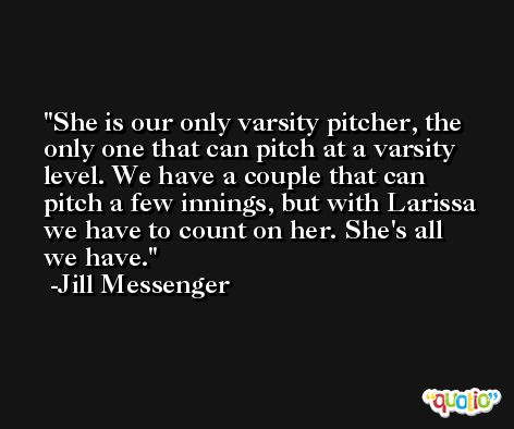 She is our only varsity pitcher, the only one that can pitch at a varsity level. We have a couple that can pitch a few innings, but with Larissa we have to count on her. She's all we have. -Jill Messenger