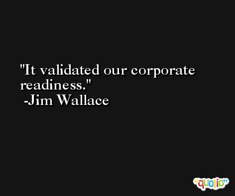 It validated our corporate readiness. -Jim Wallace