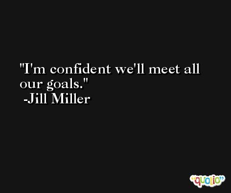 I'm confident we'll meet all our goals. -Jill Miller