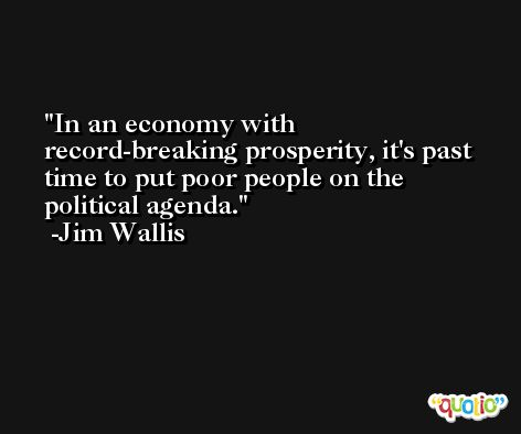 In an economy with record-breaking prosperity, it's past time to put poor people on the political agenda. -Jim Wallis