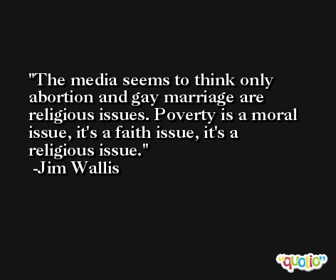 The media seems to think only abortion and gay marriage are religious issues. Poverty is a moral issue, it's a faith issue, it's a religious issue. -Jim Wallis