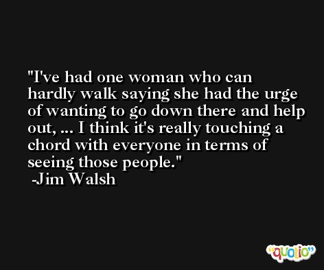 I've had one woman who can hardly walk saying she had the urge of wanting to go down there and help out, ... I think it's really touching a chord with everyone in terms of seeing those people. -Jim Walsh