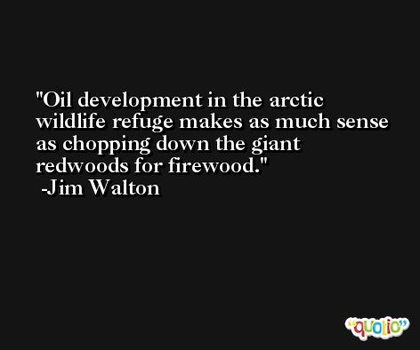 Oil development in the arctic wildlife refuge makes as much sense as chopping down the giant redwoods for firewood. -Jim Walton