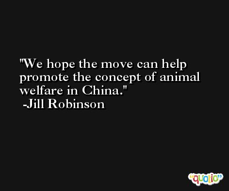 We hope the move can help promote the concept of animal welfare in China. -Jill Robinson